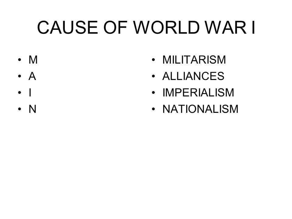 CAUSE OF WORLD WAR I M A I N MILITARISM ALLIANCES IMPERIALISM