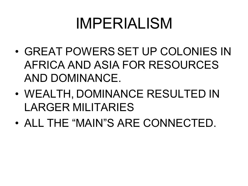 IMPERIALISM GREAT POWERS SET UP COLONIES IN AFRICA AND ASIA FOR RESOURCES AND DOMINANCE. WEALTH, DOMINANCE RESULTED IN LARGER MILITARIES.