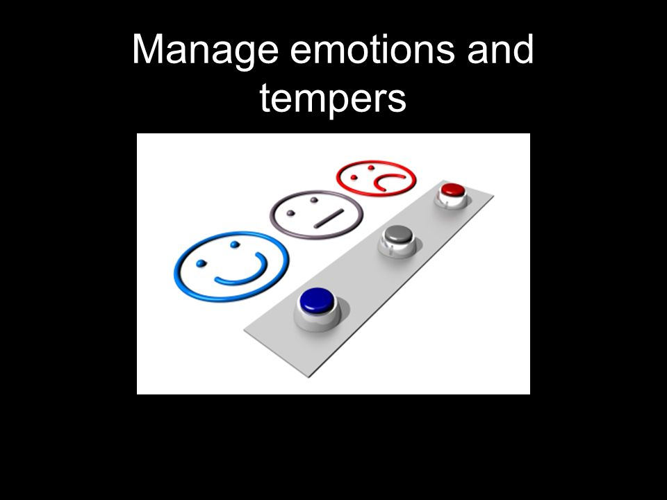 Manage emotions and tempers