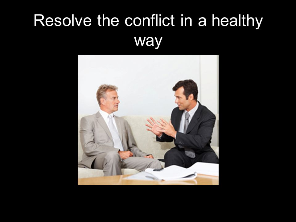 Resolve the conflict in a healthy way