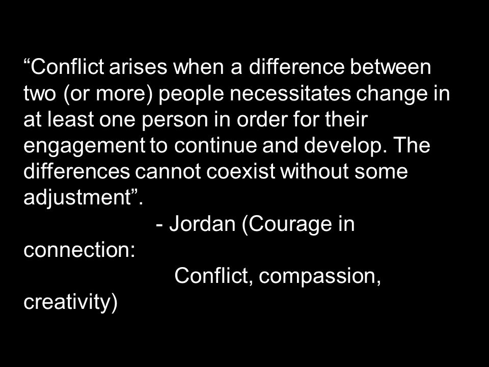 Conflict arises when a difference between two (or more) people necessitates change in at least one person in order for their engagement to continue and develop.