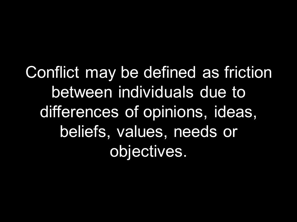 Conflict may be defined as friction between individuals due to differences of opinions, ideas, beliefs, values, needs or objectives.