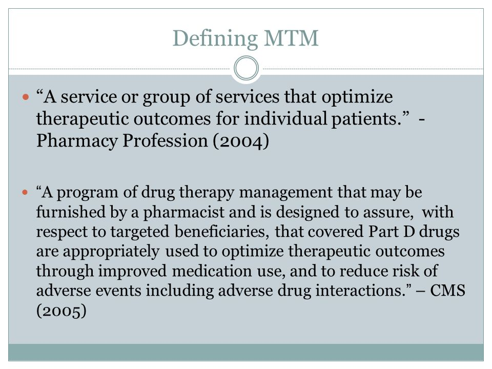 Defining MTM A service or group of services that optimize therapeutic outcomes for individual patients. - Pharmacy Profession (2004)