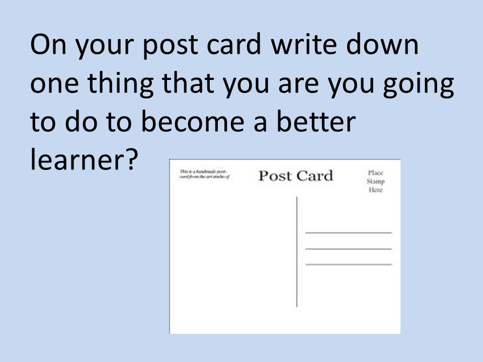 On your post card write down one thing that you are you going to do to become a better learner