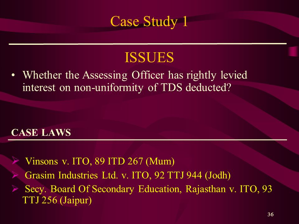Case Study 1 ISSUES Whether the Assessing Officer has rightly levied interest on non-uniformity of TDS deducted