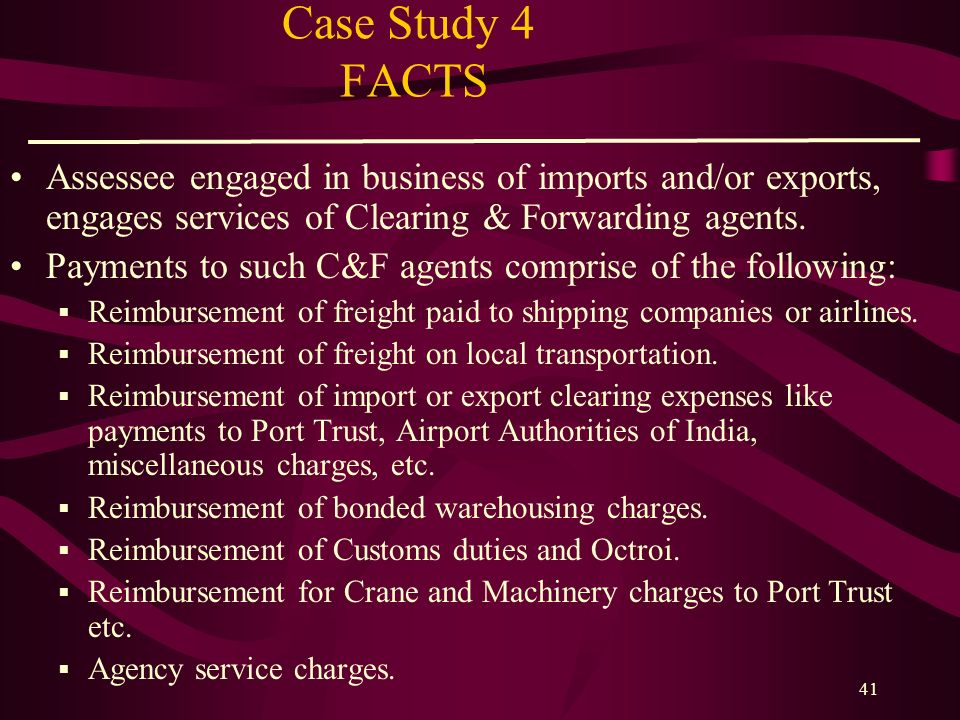 Case Study 4 FACTS Assessee engaged in business of imports and/or exports, engages services of Clearing & Forwarding agents.