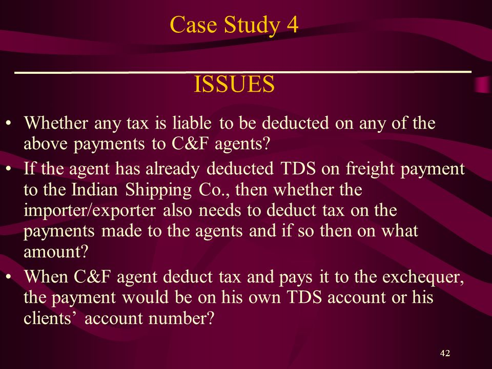 Case Study 4 ISSUES Whether any tax is liable to be deducted on any of the above payments to C&F agents