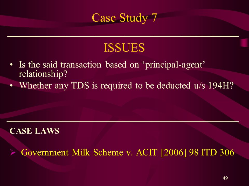 Case Study 7 ISSUES Is the said transaction based on 'principal-agent' relationship Whether any TDS is required to be deducted u/s 194H