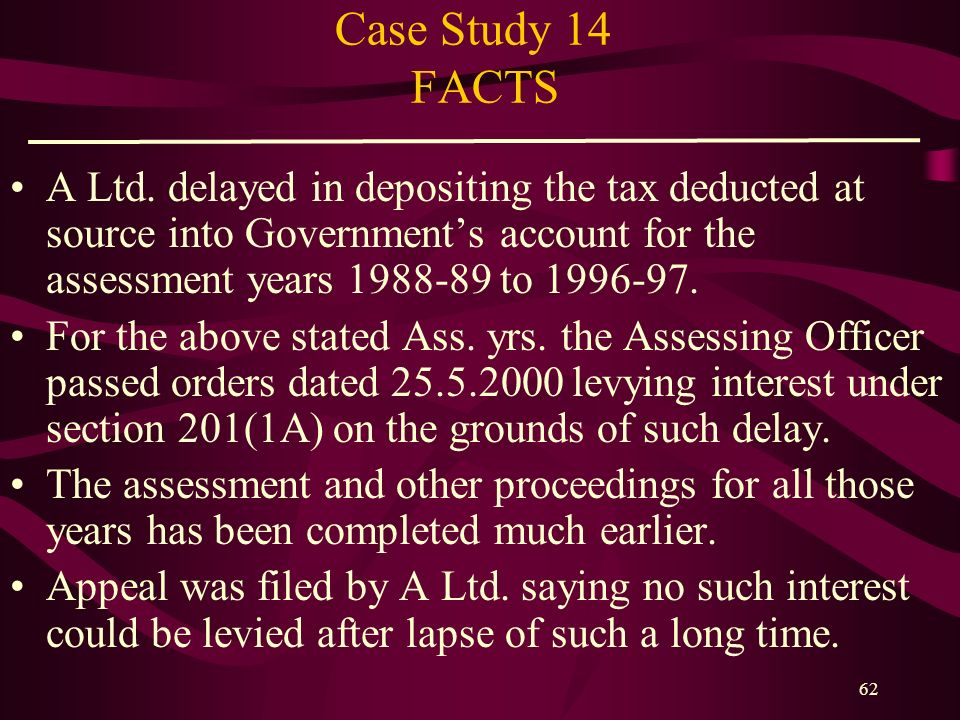 Case Study 14 FACTS A Ltd. delayed in depositing the tax deducted at source into Government's account for the assessment years 1988-89 to 1996-97.