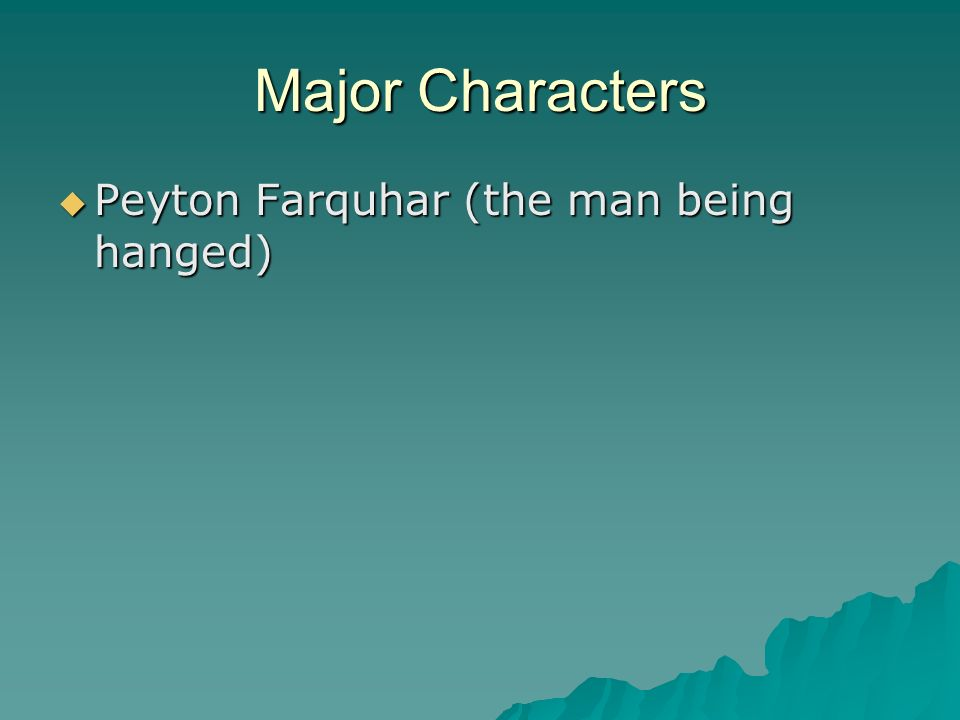 Major Characters Peyton Farquhar (the man being hanged)