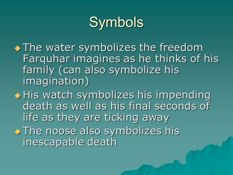 Symbols The water symbolizes the freedom Farquhar imagines as he thinks of his family (can also symbolize his imagination)