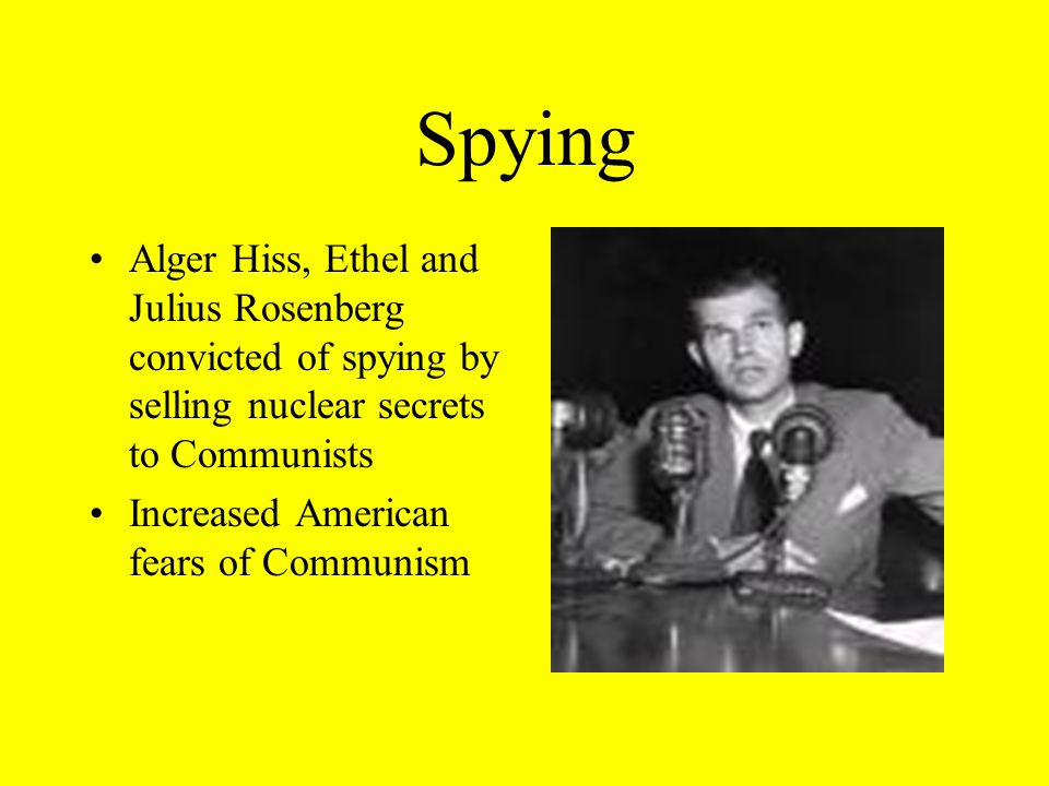 Spying Alger Hiss, Ethel and Julius Rosenberg convicted of spying by selling nuclear secrets to Communists.