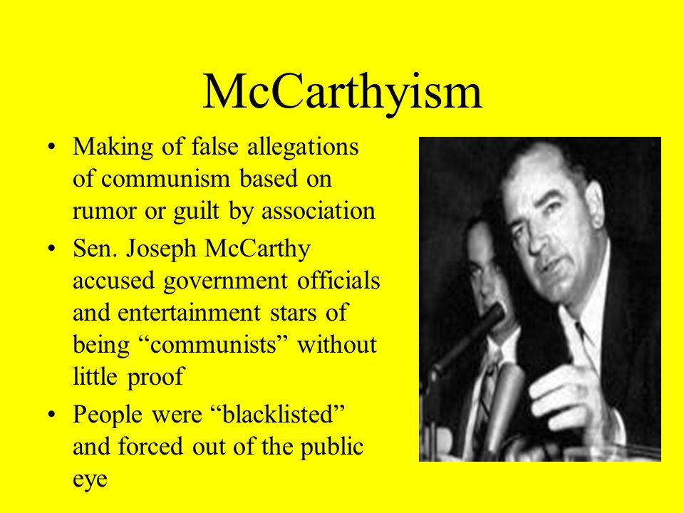 McCarthyism Making of false allegations of communism based on rumor or guilt by association.