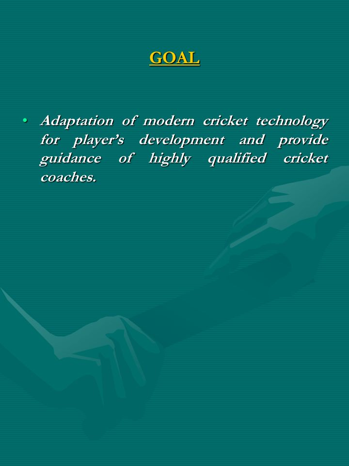 GOAL Adaptation of modern cricket technology for player's development and provide guidance of highly qualified cricket coaches.