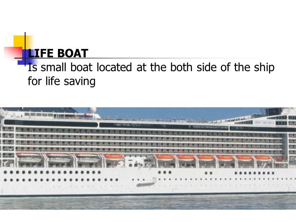 LIFE BOAT Is small boat located at the both side of the ship for life saving