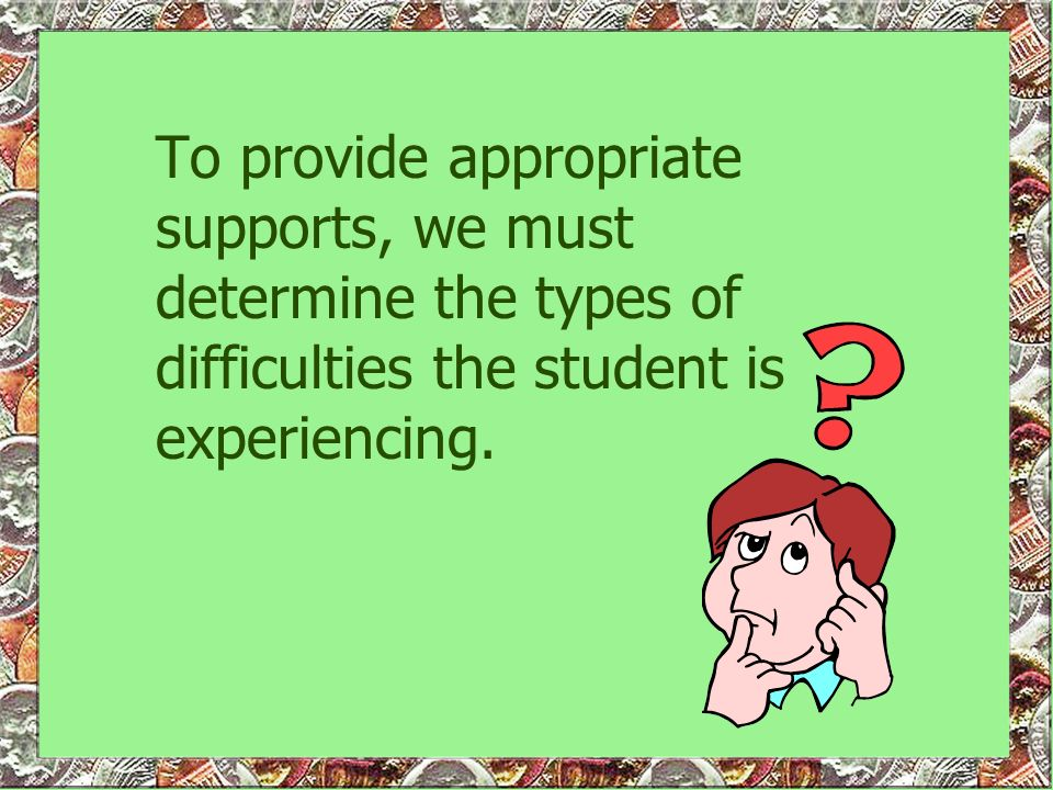 To provide appropriate supports, we must determine the types of difficulties the student is experiencing.