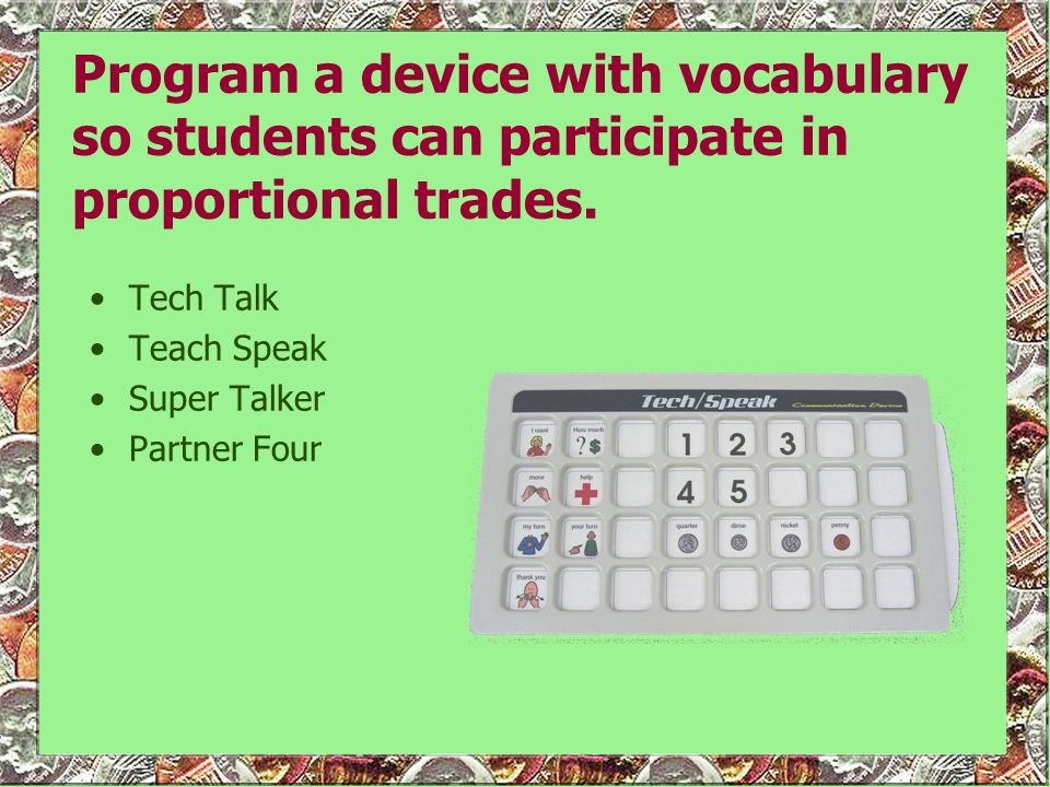 Program a device with vocabulary so students can participate in proportional trades.