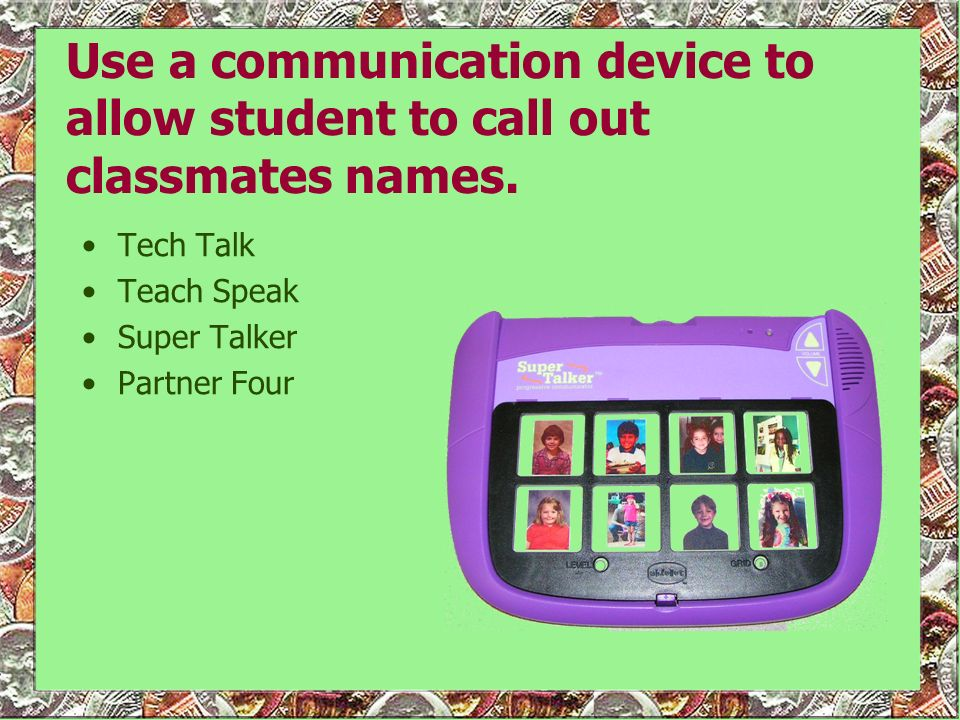 Use a communication device to allow student to call out classmates names.