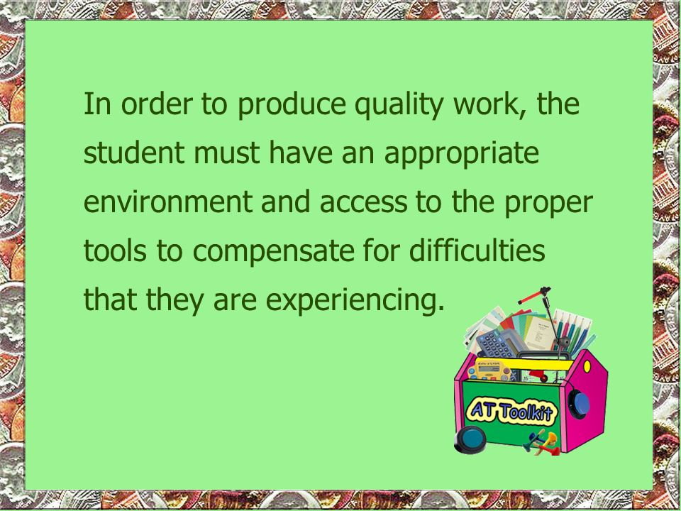 In order to produce quality work, the student must have an appropriate environment and access to the proper tools to compensate for difficulties that they are experiencing.