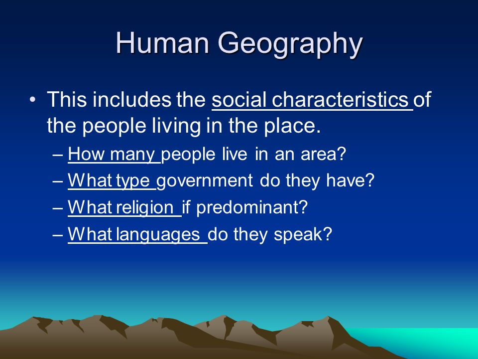 Human Geography This includes the social characteristics of the people living in the place. How many people live in an area