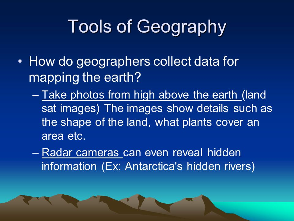 Tools of Geography How do geographers collect data for mapping the earth
