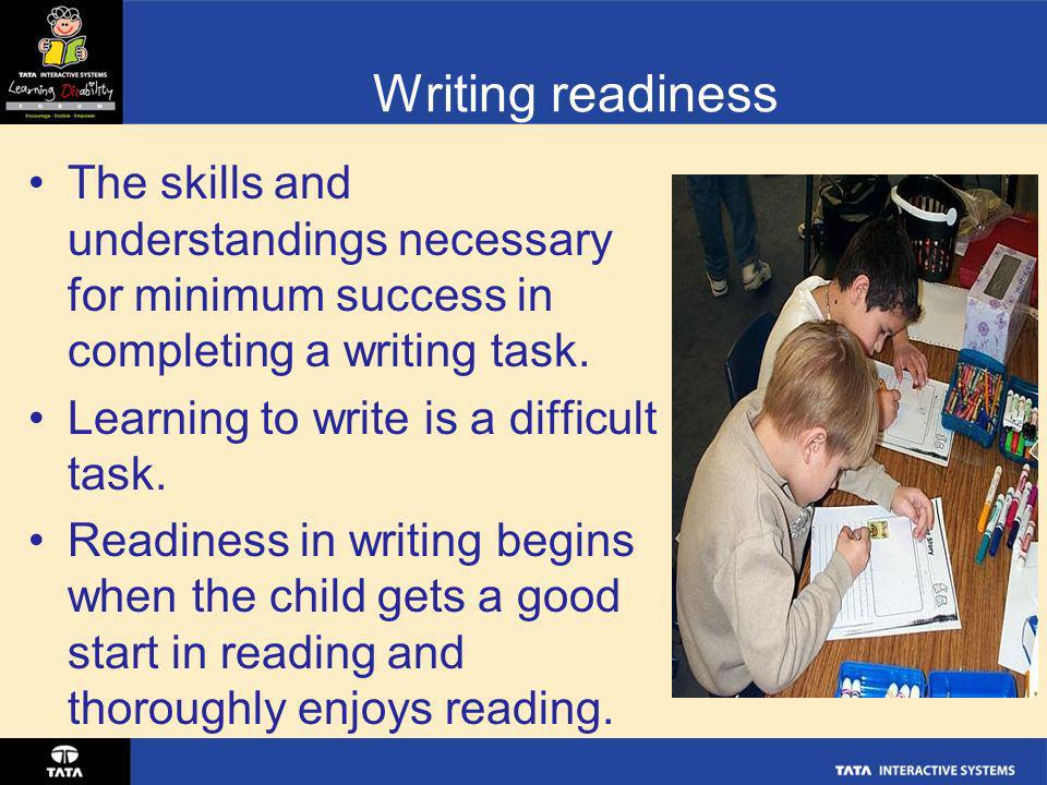 Writing readiness The skills and understandings necessary for minimum success in completing a writing task.