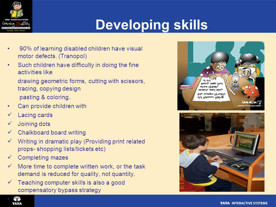 Developing skills 90% of learning disabled children have visual motor defects. (Tranopol)