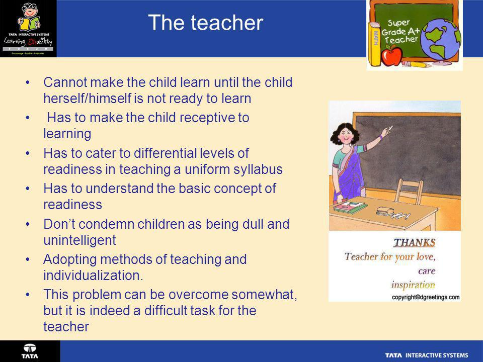 The teacherCannot make the child learn until the child herself/himself is not ready to learn. Has to make the child receptive to learning.