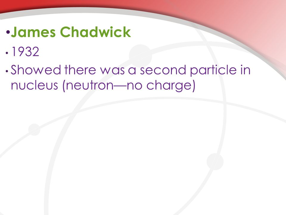 James Chadwick 1932 Showed there was a second particle in nucleus (neutron—no charge)