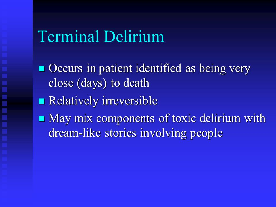 Terminal Delirium Occurs in patient identified as being very close (days) to death. Relatively irreversible.