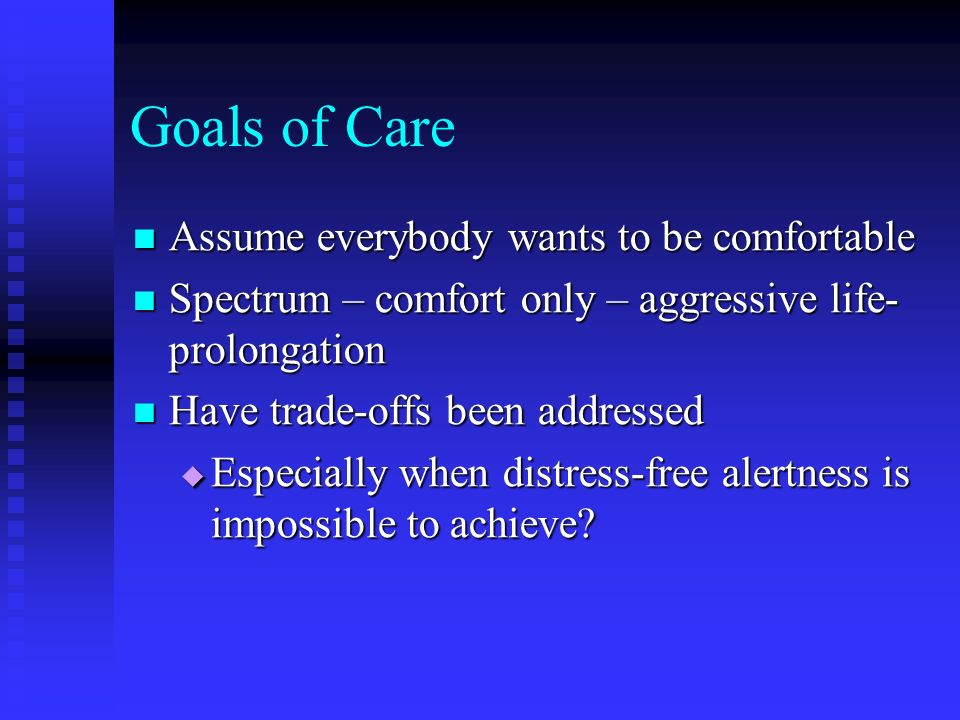 Goals of Care Assume everybody wants to be comfortable