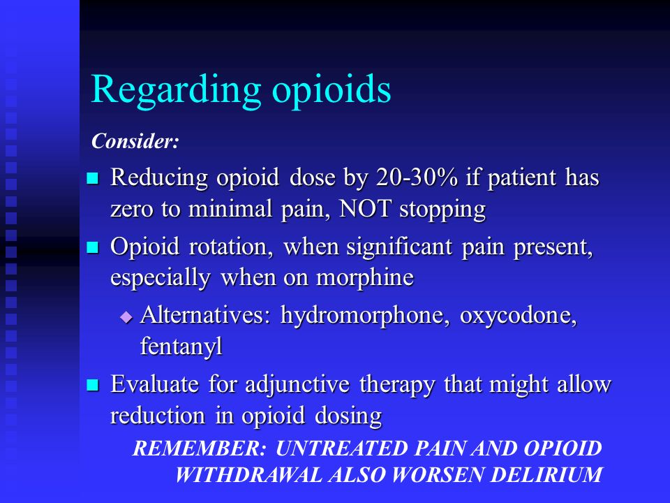 Regarding opioids Consider: Reducing opioid dose by 20-30% if patient has zero to minimal pain, NOT stopping.