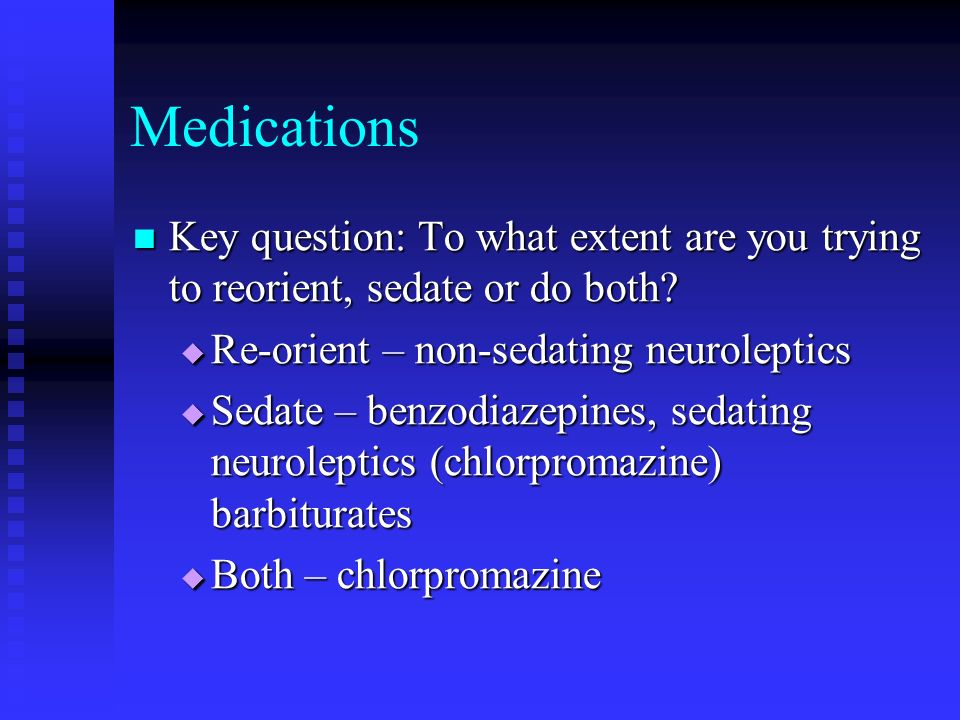 Medications Key question: To what extent are you trying to reorient, sedate or do both Re-orient – non-sedating neuroleptics.