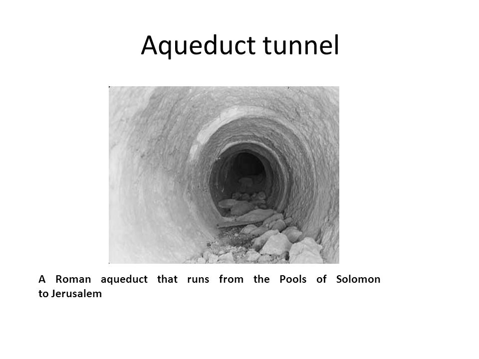 Aqueduct tunnel A Roman aqueduct that runs from the Pools of Solomon to Jerusalem