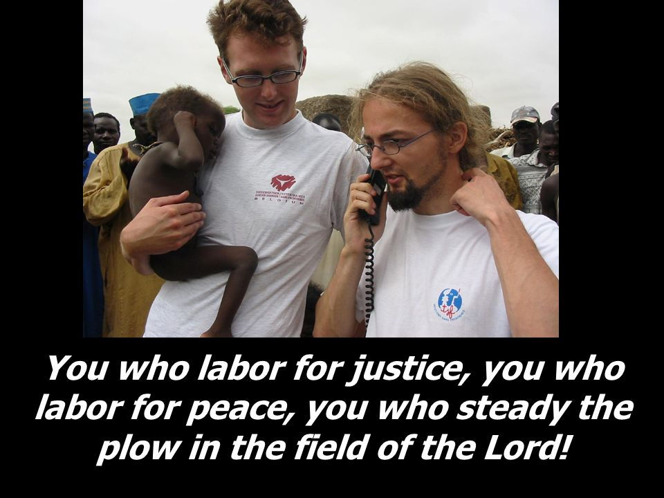 You who labor for justice, you who labor for peace, you who steady the plow in the field of the Lord!