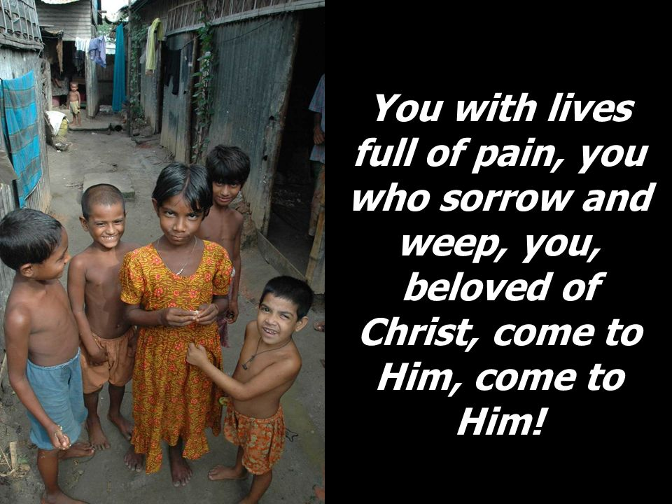 You with lives full of pain, you who sorrow and weep, you, beloved of Christ, come to Him, come to Him!