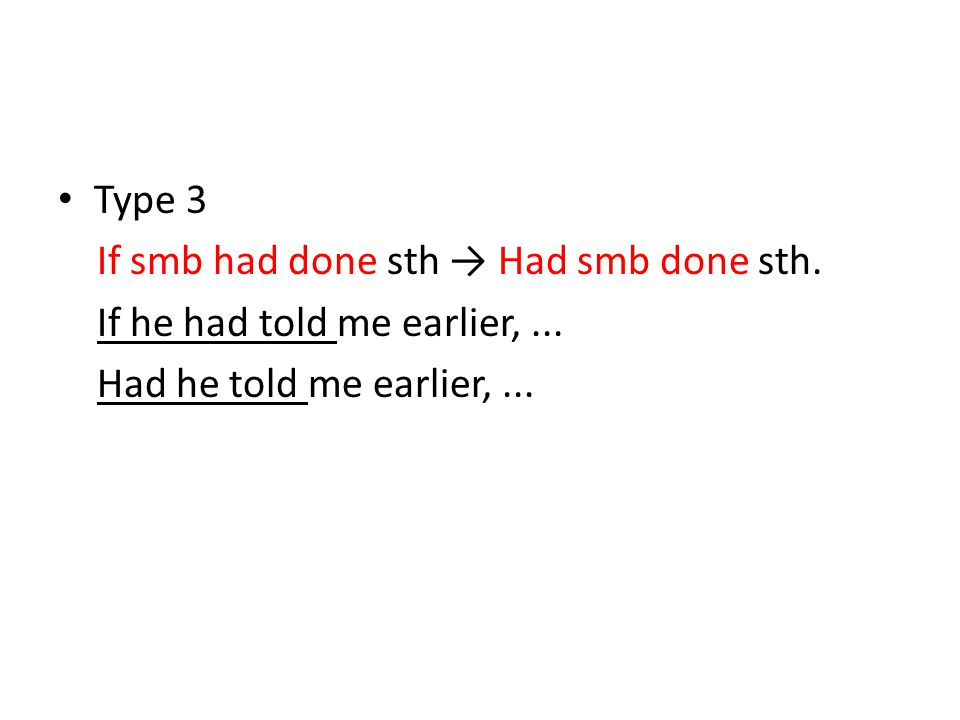 Type 3 If smb had done sth → Had smb done sth. If he had told me earlier, ...