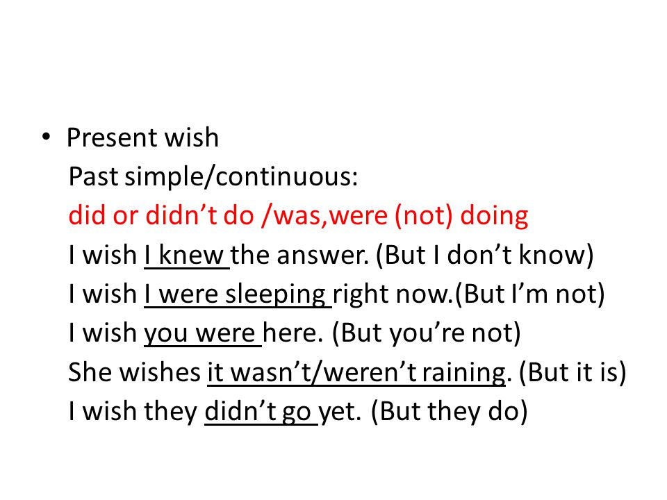 Present wish Past simple/continuous: did or didn't do /was,were (not) doing. I wish I knew the answer. (But I don't know)