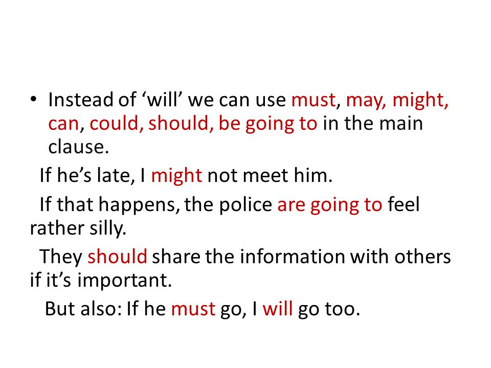 Instead of 'will' we can use must, may, might, can, could, should, be going to in the main clause.
