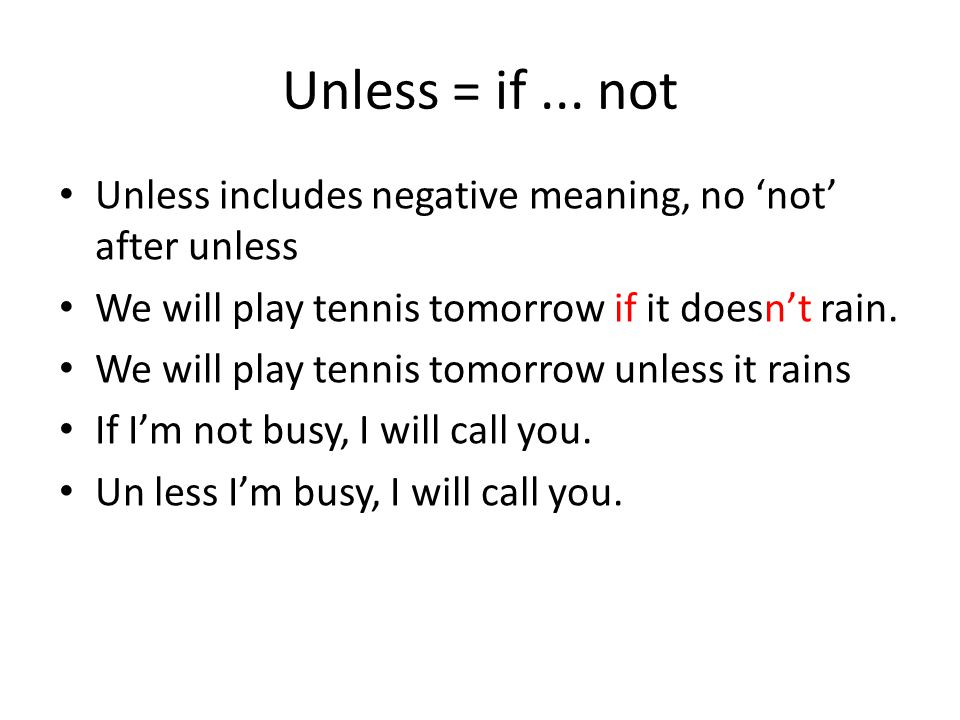 Unless = if ... not Unless includes negative meaning, no 'not' after unless. We will play tennis tomorrow if it doesn't rain.