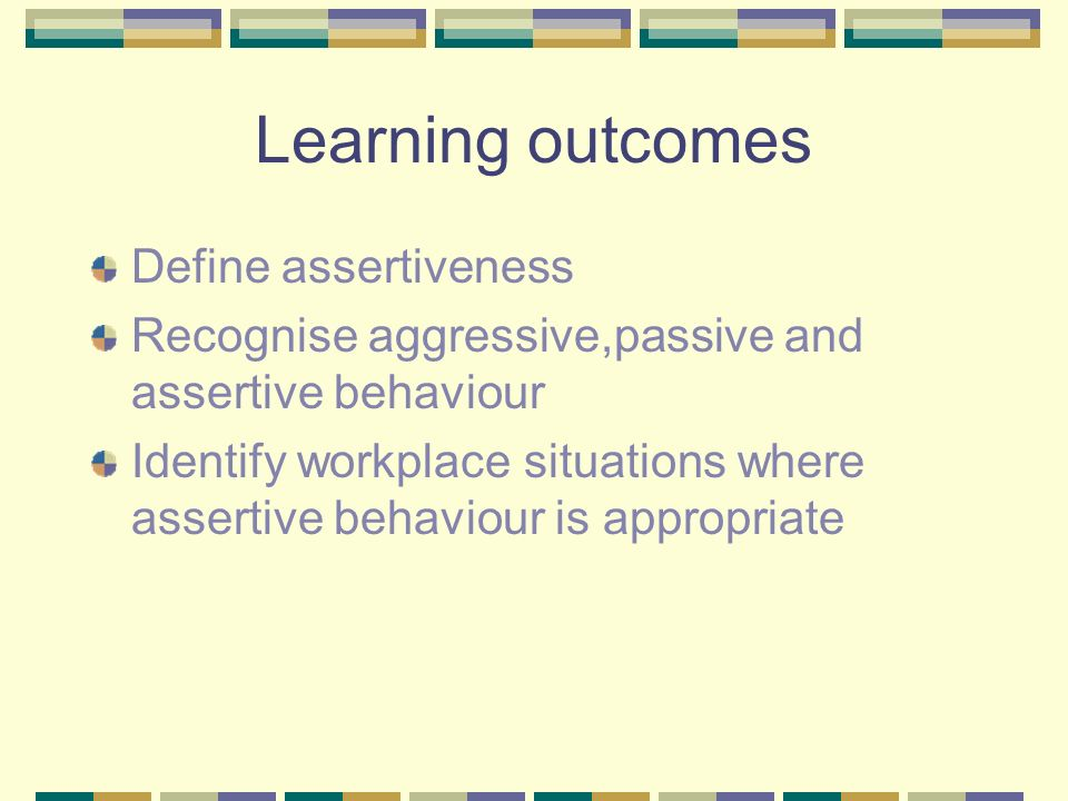 Learning outcomes Define assertiveness