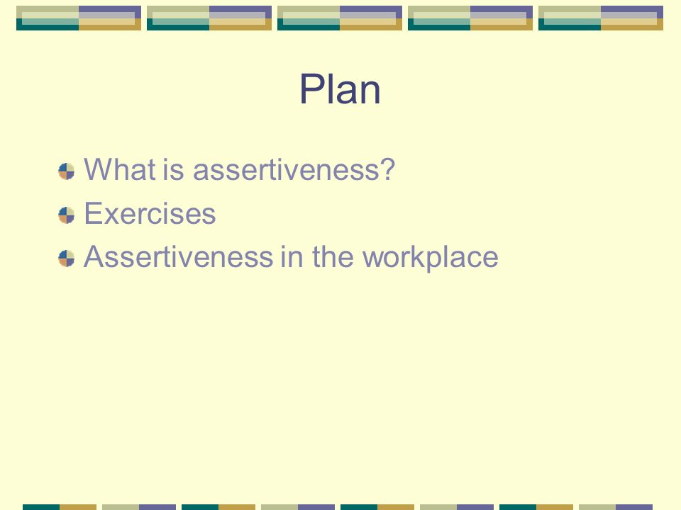 Plan What is assertiveness Exercises Assertiveness in the workplace