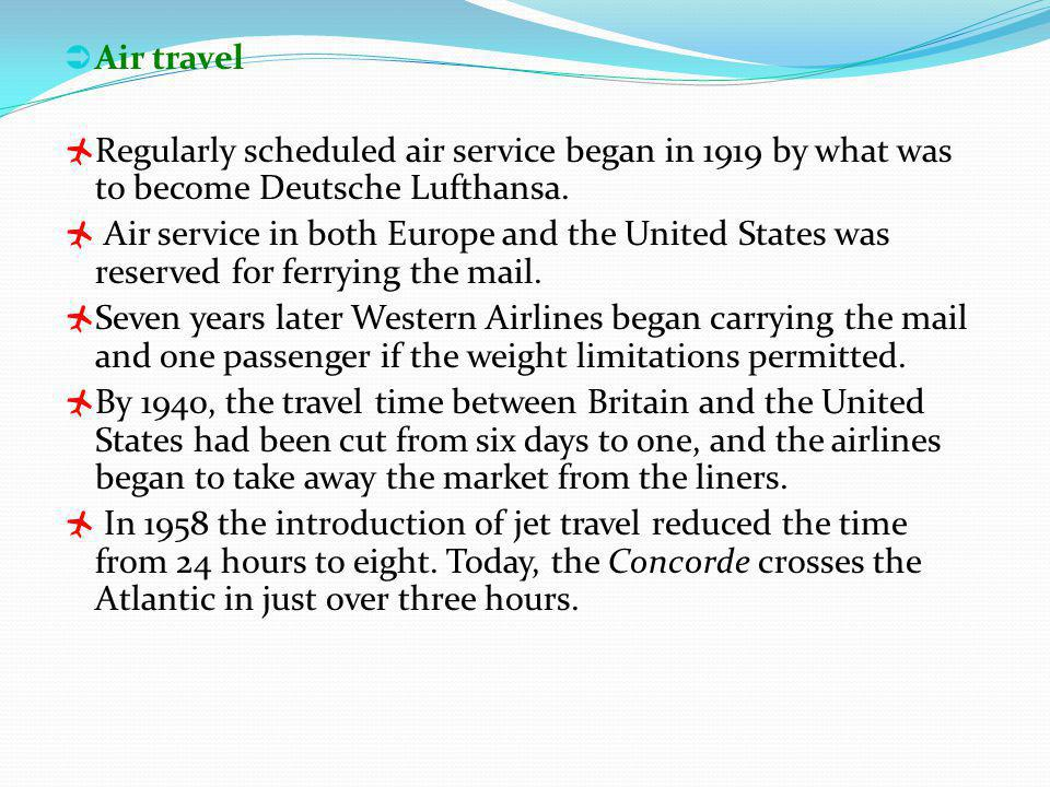 Air travel Regularly scheduled air service began in 1919 by what was to become Deutsche Lufthansa.