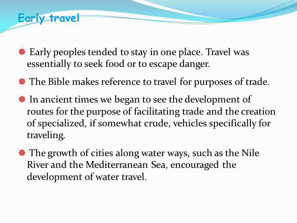 Early travel Early peoples tended to stay in one place. Travel was essentially to seek food or to escape danger.