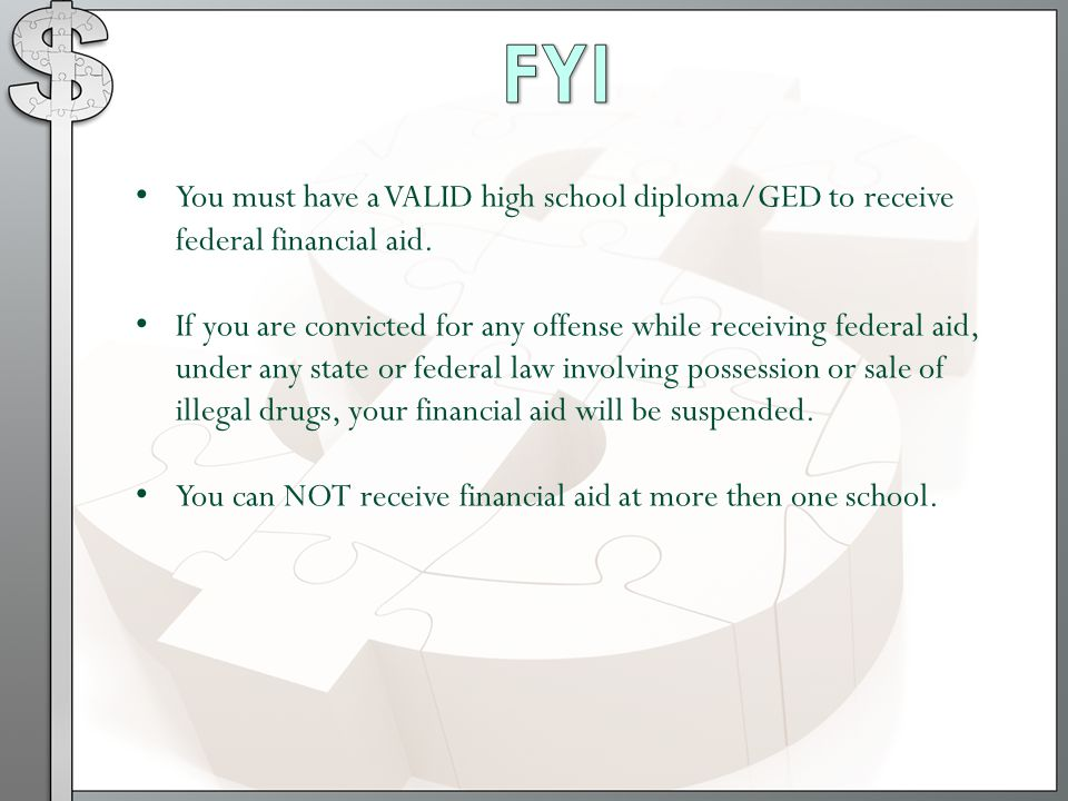 FYI You must have a VALID high school diploma/GED to receive federal financial aid.