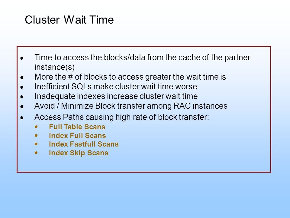 Cluster Wait Time Time to access the blocks/data from the cache of the partner instance(s) More the # of blocks to access greater the wait time is.