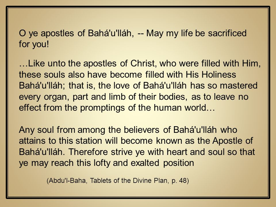 O ye apostles of Bahá u lláh, -- May my life be sacrificed for you!