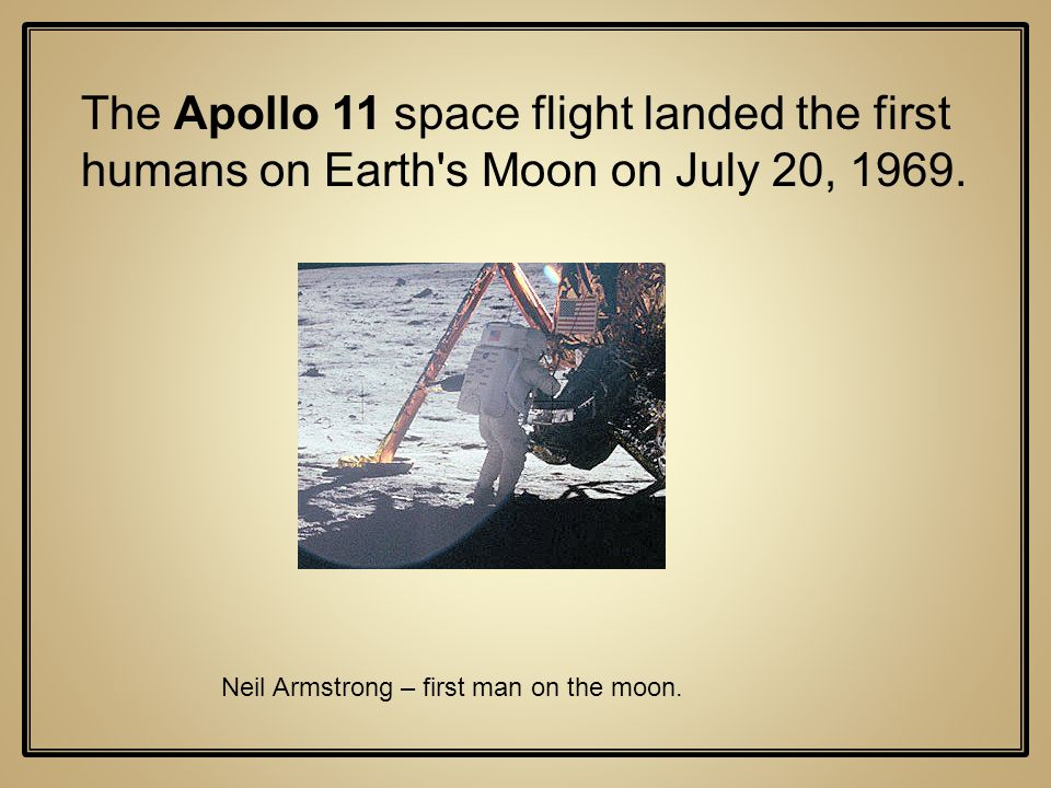 The Apollo 11 space flight landed the first humans on Earth s Moon on July 20, 1969.