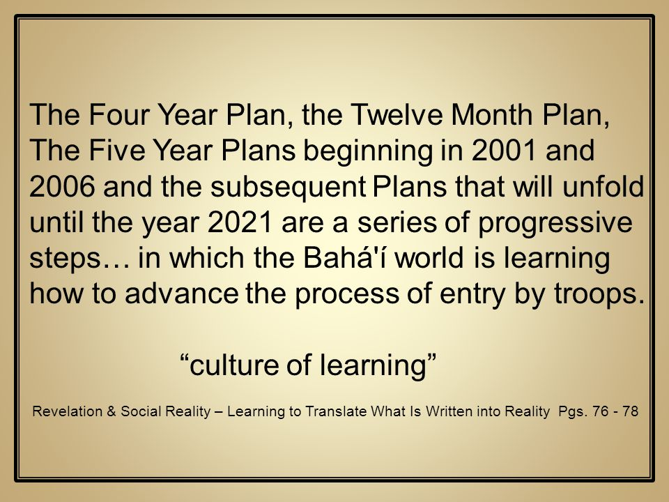 The Four Year Plan, the Twelve Month Plan, The Five Year Plans beginning in 2001 and 2006 and the subsequent Plans that will unfold until the year 2021 are a series of progressive steps… in which the Bahá í world is learning how to advance the process of entry by troops.