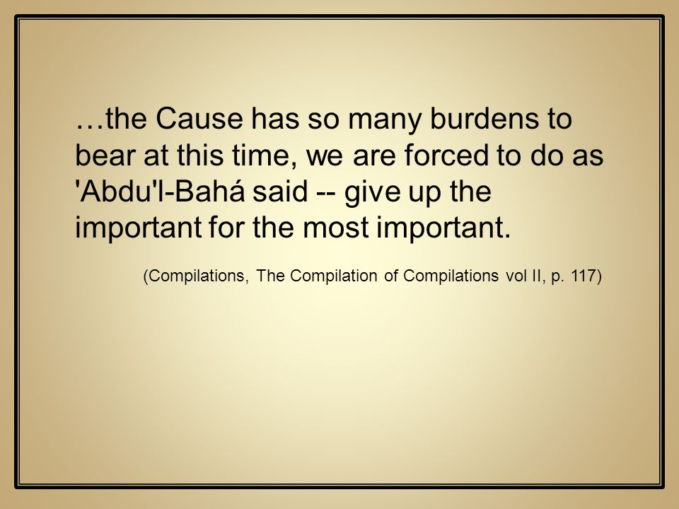 …the Cause has so many burdens to bear at this time, we are forced to do as Abdu l-Bahá said -- give up the important for the most important.